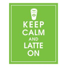 Keep Calm and LATTE ON!!!