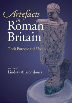 Artefacts in Roman Britain: Their Purpose and Use: Lindsay Allason-Jones: