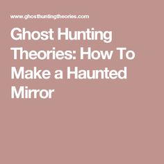Ghost Hunting Theories: How To Make a Haunted Mirror