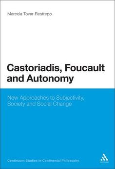 Castoriadis, Foucault, and Autonomy: New Approaches to Subjectivity, Society, and Social Change (Continuum Studies in Continental Philosophy) by Marcela Tovar-Restrepo