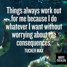 Things always work out for me because I do whatever I want without worrying about the consequences. -Tucker Max #yolo #anxiety