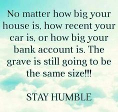 No matter how big your house is, how recent your car is, or how big you bank account is. The grave is still going to be the same SIZE