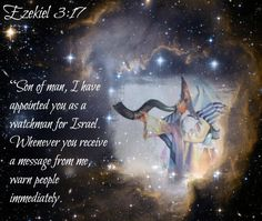 """Ezekiel 3:17 """"Son of man, I have appointed you as a watchman for Israel. Whenever you receive a message from me, warn people immediately."""
