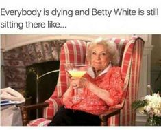 """Everybody is dying and Betty White is still sitting there like..."" — Betty White"