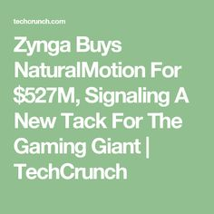 Zynga Buys NaturalMotion For $527M, Signaling A New Tack For The Gaming Giant     TechCrunch
