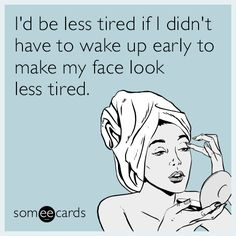 Free, Confession Ecard: I'd be less tired if I didn't have to wake up early to make my face look less tired.