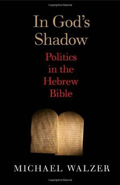 """In God's Shadow: Politics in the Hebrew Bible,"" by Michael Walzer. In this eagerly awaited book, political theorist Michael Walzer reports his findings after decades of thinking about the politics of the Hebrew Bible."