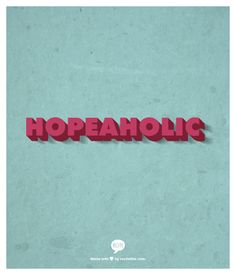 """""""Hopeaholic""""  (n.).  Someone who never loses hope, beyond dreaming and expectancy from other people; solely trusting the Almighty for good things to happen with an unshakable faith."""