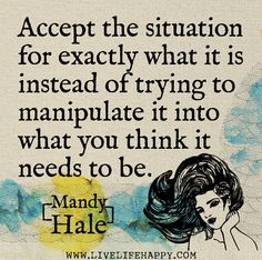 Accept the situation for exactly what it is instead of trying to manipulate it into what you think it needs to be.