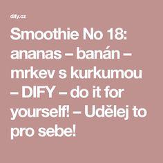 Smoothie No 18: ananas – banán – mrkev s kurkumou – DIFY – do it for yourself! – Udělej to pro sebe!
