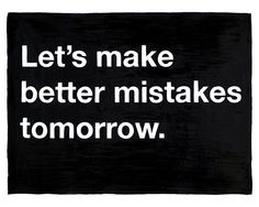 20x200: Untitled (Let's make better mistakes tomorrow) by Mike Monteiro | Flickr - Photo Sharing!