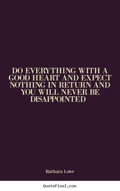 Do everything with a good heart.