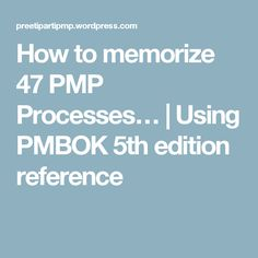 How to memorize 47 PMP Processes…   Using PMBOK 5th edition reference