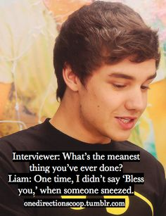 and thats most likely the meanest thing poor oh Liam Payne has ever done. Bless his heart, he is a sweetie :)