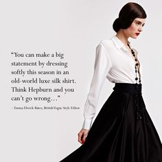 """""""You can make a big statement by dressing softly this season in an old-world luxe silk shirt.  Think Hepburn and you can't go wrong"""" - Emma Elwick-Bates, British Vogue Style Editor"""
