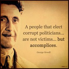 """""""A people that elect corrupt politicians, imposters, thieves and traitors are not victims… but accomplices."""" -George Orwell"""