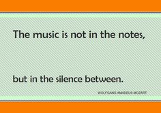 """The music is not in the notes, but in the silence between."" ~Mozart  