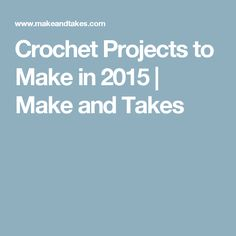 Crochet Projects to Make in 2015 | Make and Takes