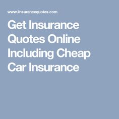 Get Insurance Quotes Online Including Cheap Car Insurance