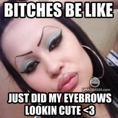 Bitches be like... Just did my eyebrows. Looking cute.