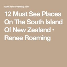 12 Must See Places On The South Island Of New Zealand • Renee Roaming