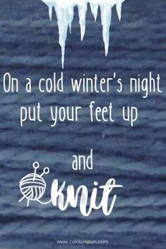 Just put your feet up and knit!  #knit #knittingquotes #knitting Knitting Quotes, Fabric Yarn, Winter Night, Fabric Design, Cold