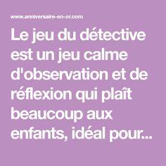 Le jeu du détective est un jeu calme d'observation et de réflexion qui plaît beaucoup aux enfants, idéal pour les occuper lors d'un anniversaire.