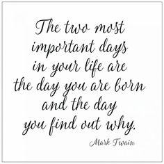 The two most important days in your life are the day you are born and the day you find out why Mark Twain