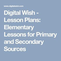 Digital Wish - Lesson Plans: Elementary Lessons for Primary and Secondary Sources