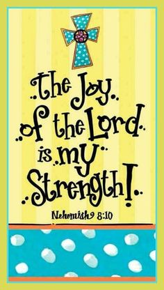 NEHEMIAH 9: 8-10   .......don't be dejected or sad for the JOY of the LORD is your strength.  H.