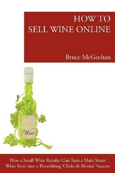 "How to Sell Wine Online: How a Small Wine Retailer Can Turn a Main St Wine Store Into a Flourishing Internet Success In ""HOW TO MARKET WINE ONLINE"" you will: Discover the secrets that e…"