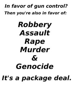 In favor of gun control? Then you're also in favor of: Robbery, Assault, Rape, Murder & Genocide... It's a Package Deal.