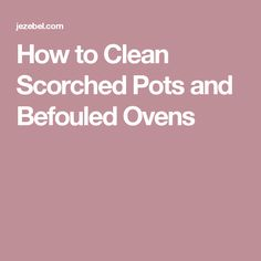 How to Clean Scorched Pots and Befouled Ovens
