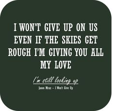I won't give up on us. Even if the skies get rough. I'm giving you all my love. I'm still looking up. - Jason Mraz