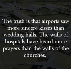 The truth is that airports saw more sincere kisses than wedding halls the walls of hospitals have heard more prayers than the walls of the churches