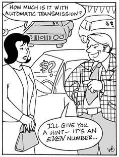 Cartoon- woman (at car  dealership): 'How much is it with automatic transmission?'- sleazy salesman: 'I'll give you a hint - it's an EVEN number...'