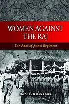Women against the Raj : the Rani of Jhansi regiment