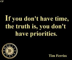 """""""If you don't have time, the truth is, you don't have priorities."""" - Tim Ferriss"""