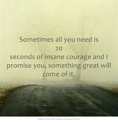 Sometimes all you need is 20 seconds of insane courage and I promise you, something great will come of it.