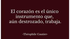 El corazón es el único instrumento que, aún destrozado, trabaja...