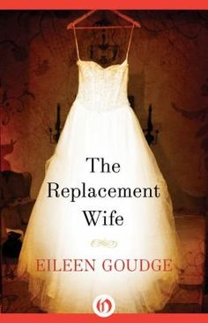 The Replacement Wife  (Book) : Goudge, Eileen : A professional matchmaker finds out she has only 6 months to live, so she goes in search of her husband's next wife.