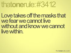 Love takes off the masks that we fear we cannot live without and know we cannot live within.