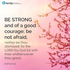 Joshua 1: 9 - Have not I commanded thee? Be strong and of a good courage; be not afraid, neither be thou dismayed: for the Lord thy God is with thee whithersoever thou goest.