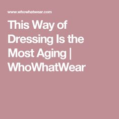 This Way of Dressing Is the Most Aging | WhoWhatWear