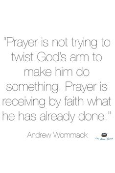 """""""Prayer is not trying to twist God's arm to make him do something. Prayer is receiving by faith what he has already done."""" Andrew Wommack"""