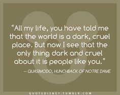 all my life, you have told me that the world is a dark, cruel place. but now i see that the only thing dark and cruel about it is people like you. Hunchback of Nortre Dame, Disney