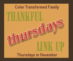 Thankful Thursdays Link Up Party, every Thursday in November.  Come link up what you are thankful for at Color Transformed Family. Blog party, linky fun.