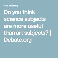 Do you think science subjects are more useful than art subjects? | Debate.org