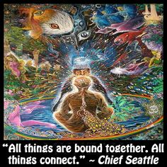 """All things are bound together. All things connect."" ~ Chief Seattle"