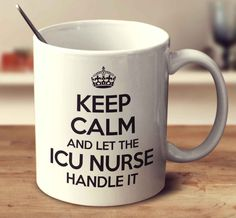 Keep Calm And Let The Icu Nurse Handle It